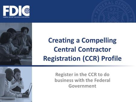 Register in the CCR to do business with the Federal Government Creating a Compelling Central Contractor Registration (CCR) Profile.
