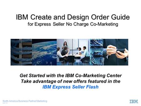 North America Business Partner Marketing CCW '10 IBM Create and Design Order Guide for Express Seller No Charge Co-Marketing Get Started with the IBM Co-Marketing.