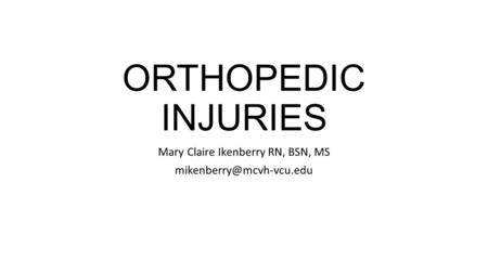 ORTHOPEDIC INJURIES Mary Claire Ikenberry RN, BSN, MS
