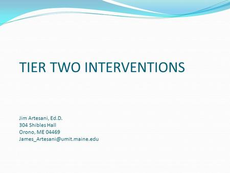 TIER TWO INTERVENTIONS Jim Artesani, Ed.D. 304 Shibles Hall Orono, ME 04469