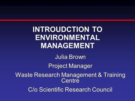 INTROUDCTION TO ENVIRONMENTAL MANAGEMENT Julia Brown Project Manager Waste Research Management & Training Centre C/o Scientific Research Council.