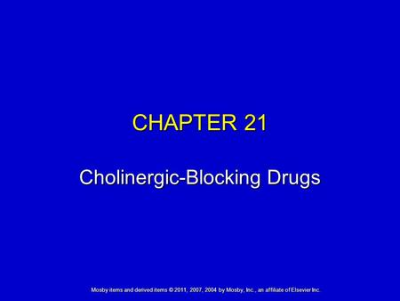 CHAPTER 21 Cholinergic-Blocking Drugs Mosby items and derived items © 2011, 2007, 2004 by Mosby, Inc., an affiliate of Elsevier Inc.