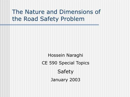 The Nature and Dimensions of the Road Safety Problem Hossein Naraghi CE 590 Special Topics Safety January 2003.