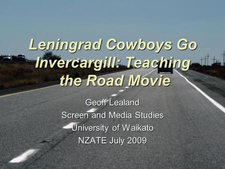 Leningrad Cowboys Go Invercargill: Teaching the Road Movie Geoff Lealand Screen and Media Studies University of Waikato NZATE July 2009.