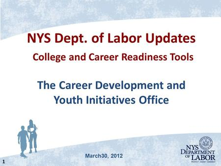 NYS Dept. of Labor Updates College and Career Readiness Tools The Career Development and Youth Initiatives Office 1 March30, 2012.