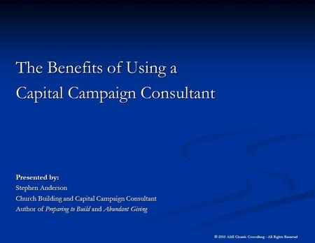 © 2010 AMI Church Consulting - All Rights Reserved The Benefits of Using a Capital Campaign Consultant Presented by: Stephen Anderson Church Building and.