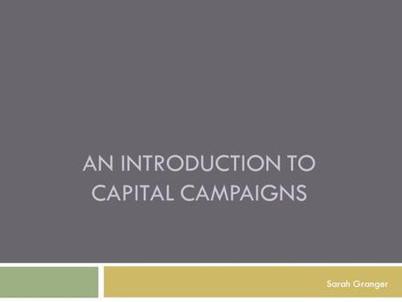 AN INTRODUCTION TO CAPITAL CAMPAIGNS Sarah Granger.
