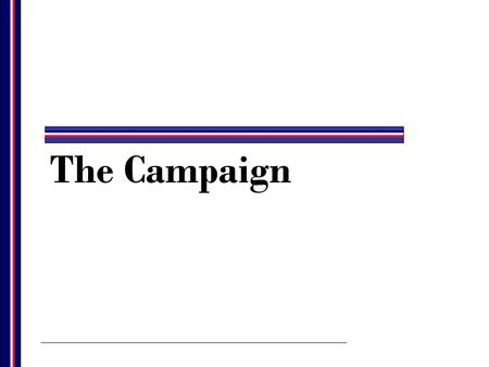 The Campaign. The Structure of a Campaign All campaigns have common characteristics. –Each election campaign consists of several smaller campaigns that.