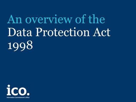 An overview of the Data Protection Act 1998. Legal framework The Data Protection Act 1998 came into force in March 2001, replacing the Data Protection.
