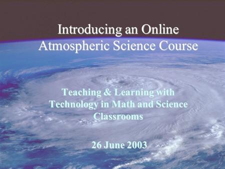 Introducing an Online Atmospheric Science Course Teaching & Learning with Technology in Math and Science Classrooms 26 June 2003 26 June 2003.