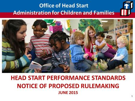 Office of Head Start Administration for Children and Families 1 HEAD START PERFORMANCE STANDARDS NOTICE OF PROPOSED RULEMAKING JUNE 2015.