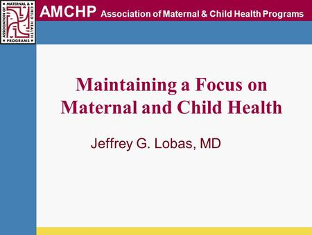 AMCHP Association of Maternal & Child Health Programs Maintaining a Focus on Maternal and Child Health Jeffrey G. Lobas, MD.