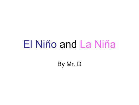 El Niño and La Niña By Mr. D. Atmospheric and oceanic disturbances in Pacific Ocean El Niño-Southern Oscillation (ENSO) –Warm {El Niño} and cold phases.