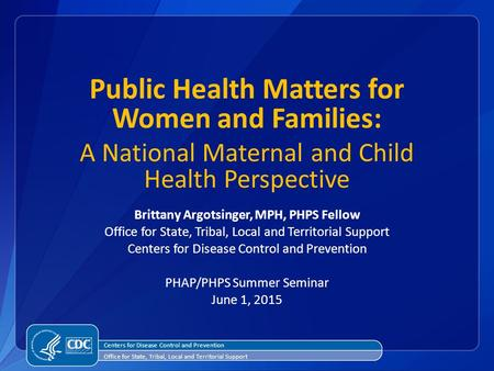 Public Health Matters for Women and Families: A National Maternal and Child Health Perspective Brittany Argotsinger, MPH, PHPS Fellow Office for State,