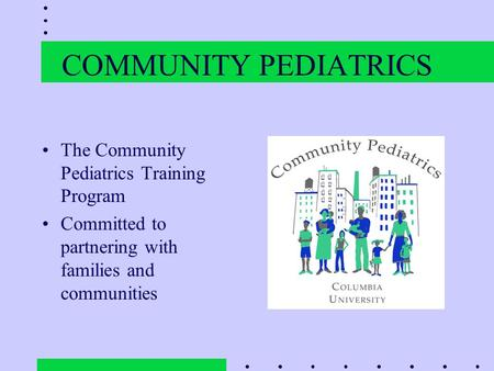 COMMUNITY PEDIATRICS The Community Pediatrics Training Program Committed to partnering with families and communities.