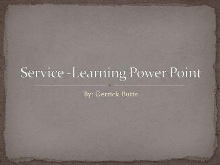 By: Derrick Butts. Service Learning is the method of teaching that combines formal instruction with a related service in the community.