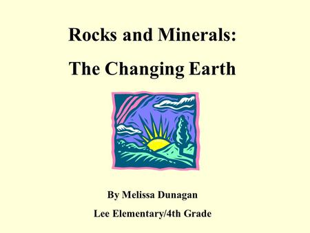 Rocks and Minerals: The Changing Earth By Melissa Dunagan Lee Elementary/4th Grade.