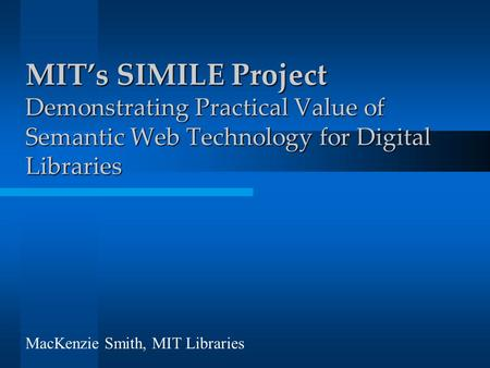 MIT's SIMILE Project Demonstrating Practical Value of Semantic Web Technology for Digital Libraries MacKenzie Smith, MIT Libraries.