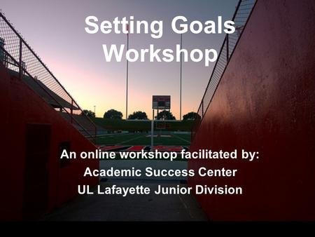 Setting Goals Workshop An online workshop facilitated by: Academic Success Center UL Lafayette Junior Division.