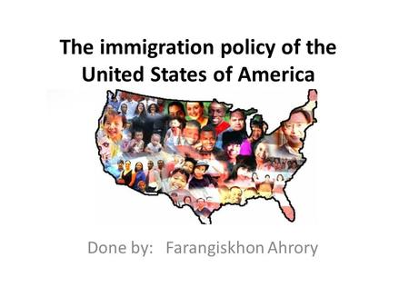 The immigration policy of the United States of America Done by: Farangiskhon Ahrory.