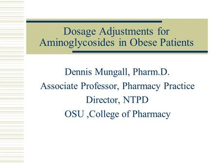 Dosage Adjustments for Aminoglycosides in Obese Patients Dennis Mungall, Pharm.D. Associate Professor, Pharmacy Practice Director, NTPD OSU,College of.