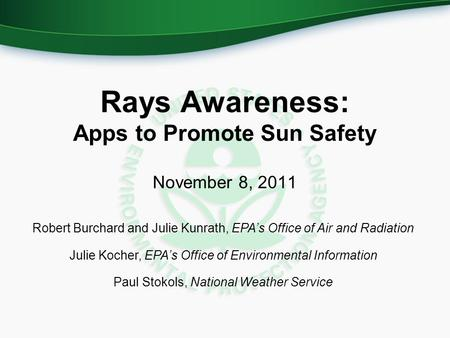 Rays Awareness: Apps to Promote Sun Safety November 8, 2011 Robert Burchard and Julie Kunrath, EPA's Office of Air and Radiation Julie Kocher, EPA's Office.