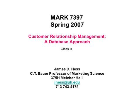 Customer Relationship Management: A Database Approach MARK 7397 Spring 2007 James D. Hess C.T. Bauer Professor of Marketing Science 375H Melcher Hall