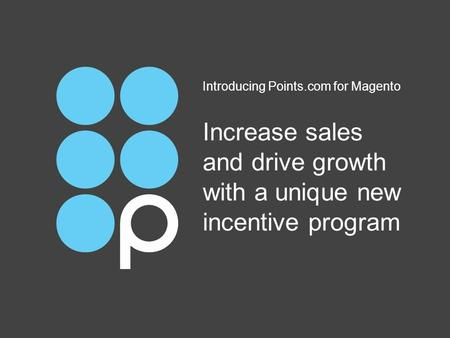 Increase sales and drive growth with a unique new incentive program Introducing Points.com for Magento.