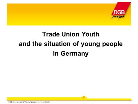 DGB-Bundesvorstand * Abteilung Jugend und Jugendpolitik 1 Trade Union Youth and the situation of young people in Germany.