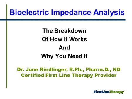 Bioelectric Impedance Analysis The Breakdown Of How It Works And Why You Need It Dr. June Riedlinger, R.Ph., Pharm.D., ND Certified First Line Therapy.