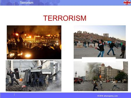 © 2014 wheresjenny.com Terrorism TERRORISM. © 2014 wheresjenny.com Terrorism Organisations:... the unlawful use of force and violence against persons.
