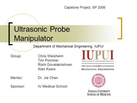 Ultrasonic Probe Manipulator Group:Chris Weisheim Tim Pommer Rishi Govalakrishnan Alan Koers Mentor: Dr. Jie Chen Sponsor: IU Medical School Department.