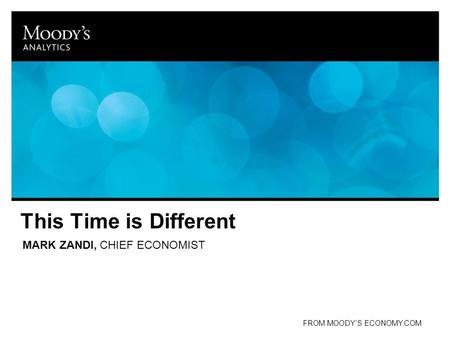 This Time is Different MARK ZANDI, CHIEF ECONOMIST FROM MOODY'S ECONOMY.COM.