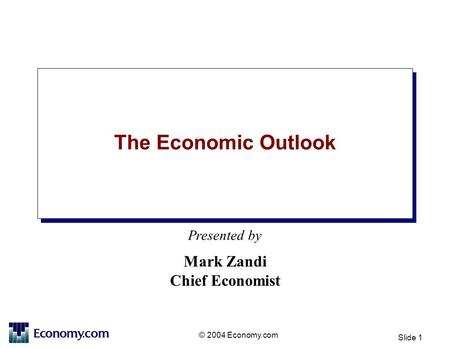 Presented by © 2004 Economy.com Slide 1 The Economic Outlook Mark Zandi Chief Economist.