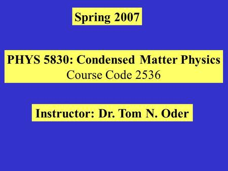 Spring 2007 PHYS 5830: Condensed Matter Physics Course Code 2536 Instructor: Dr. Tom N. Oder.