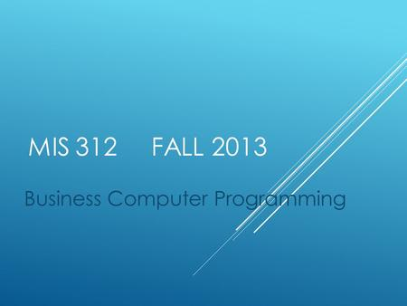 MIS 312 FALL 2013 Business Computer Programming. COURSE OVERVIEW  Instructor: Pat Paulson, Somsen 325  Office hours listed on website 