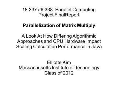18.337 / 6.338: Parallel Computing Project FinalReport Parallelization of Matrix Multiply: A Look At How Differing Algorithmic Approaches and CPU Hardware.