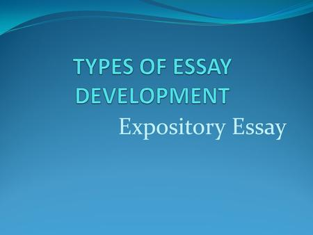 Expository Essay. EXPOSITORY ESSAY An expository essay attempts to explain the subject to the audience. This may be accomplished by explaining a process,