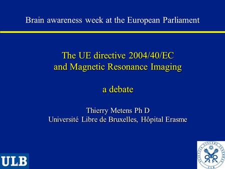 The UE directive 2004/40/EC and Magnetic Resonance Imaging a debate Thierry Metens Ph D Université Libre de Bruxelles, Hôpital Erasme Brain awareness week.