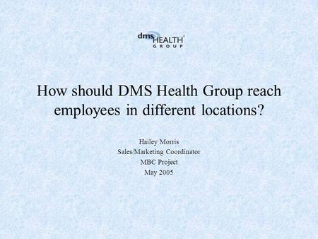 How should DMS Health Group reach employees in different locations? Hailey Morris Sales/Marketing Coordinator MBC Project May 2005.