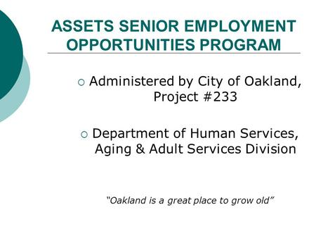 ASSETS SENIOR EMPLOYMENT OPPORTUNITIES PROGRAM  Administered by City of Oakland, Project #233  Department of Human Services, Aging & Adult Services Division.