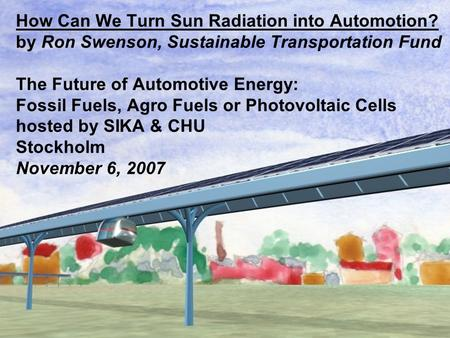 How Can We Turn Sun Radiation into Automotion? by Ron Swenson, Sustainable Transportation Fund The Future of Automotive Energy: Fossil Fuels, Agro Fuels.