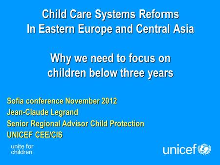 Child Care Systems Reforms In Eastern Europe and Central Asia Why we need to focus on children below three years Sofia conference November 2012 Jean-Claude.