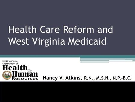 Health Care Reform and West Virginia Medicaid Nancy V. Atkins, R.N., M.S.N., N.P.-B.C.