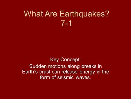 What Are Earthquakes? 7-1 Key Concept: Sudden motions along breaks in Earth's crust can release energy in the form of seismic waves.