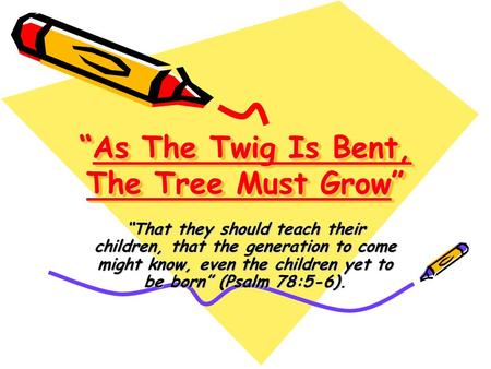 """As The Twig Is Bent, The Tree Must Grow"" ""That they should teach their children, that the generation to come might know, even the children yet to be born"""