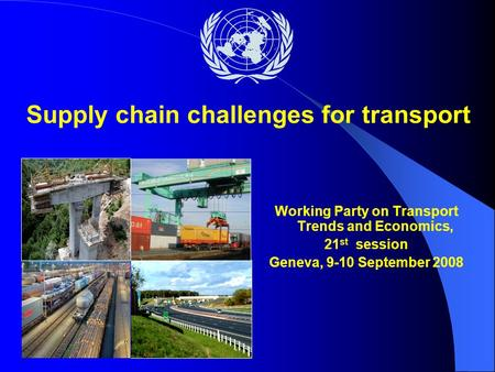 Working Party on Transport Trends and Economics, 21 st session Geneva, 9-10 September 2008 Supply chain challenges for transport.