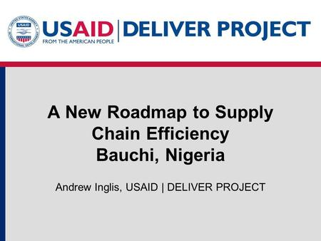 A New Roadmap to Supply Chain Efficiency Bauchi, Nigeria Andrew Inglis, USAID | DELIVER PROJECT.