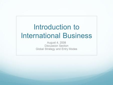 Introduction to International Business August 4, 2008 Discussion Section Global Strategy and Entry Modes.