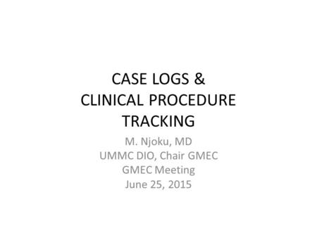 CASE LOGS & CLINICAL PROCEDURE TRACKING M. Njoku, MD UMMC DIO, Chair GMEC GMEC Meeting June 25, 2015.